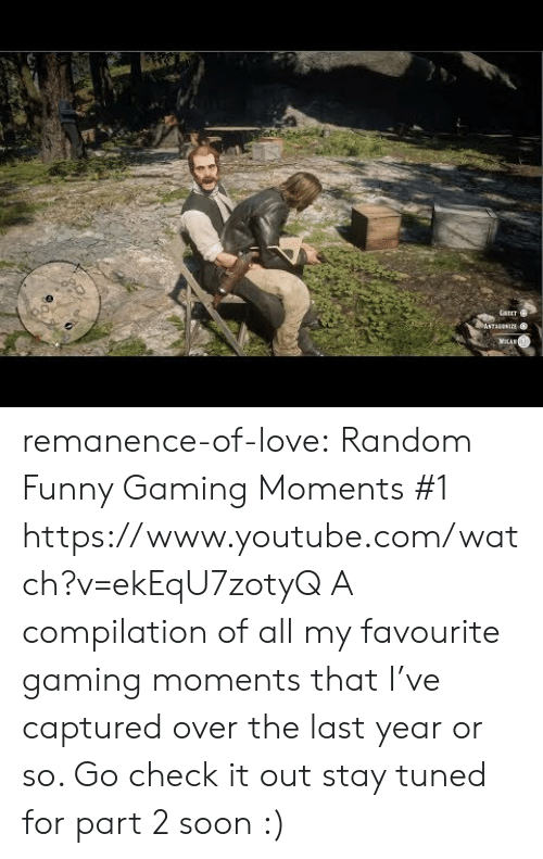 compilation: GAEET  ASTAANIE  MILAN remanence-of-love:  Random  Funny Gaming Moments #1    https://www.youtube.com/watch?v=ekEqU7zotyQ  A compilation of all my favourite gaming moments that I've captured over the last year or so. Go check it out  stay tuned for part 2 soon :)
