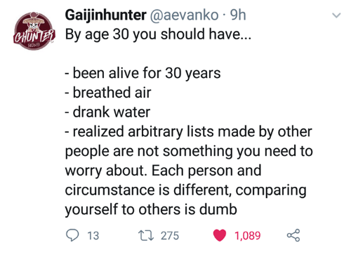 arbitrary: Gaijinhunter @aevanko 9h  By age 30 you should have...  H  been alive for 30 years  breathed air  drank water  - realized arbitrary lists made by other  people are not something you need to  worry about. Each person and  circumstance is different, comparing  yourself to others is dumb  13t 275 1,089