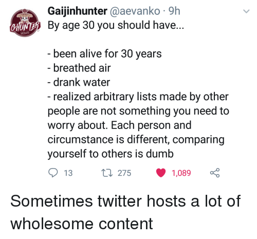 arbitrary: Gaijinhunter @aevanko 9h  NE By age 30 you should have  CHU  been alive for 30 vears  - breathed air  - drank water  - realized arbitrary lists made by other  people are not something you need to  worry about. Each person and  circumstance is different, comparing  yourself to others is dumb  13  275  1,089 Sometimes twitter hosts a lot of wholesome content