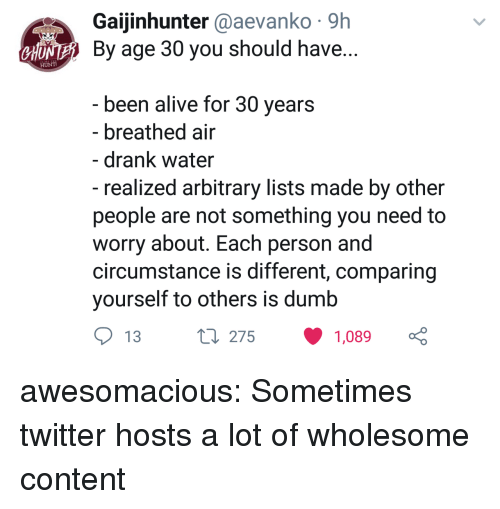 arbitrary: Gaijinhunter @aevanko 9h  NE By age 30 you should have  CHU  been alive for 30 vears  - breathed air  - drank water  - realized arbitrary lists made by other  people are not something you need to  worry about. Each person and  circumstance is different, comparing  yourself to others is dumb  13  275  1,089 awesomacious:  Sometimes twitter hosts a lot of wholesome content