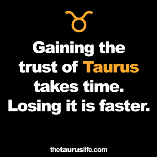 Taurus: Gaining the  trust of Taurus  takes time.  Losing it is faster.  thetauruslife.com