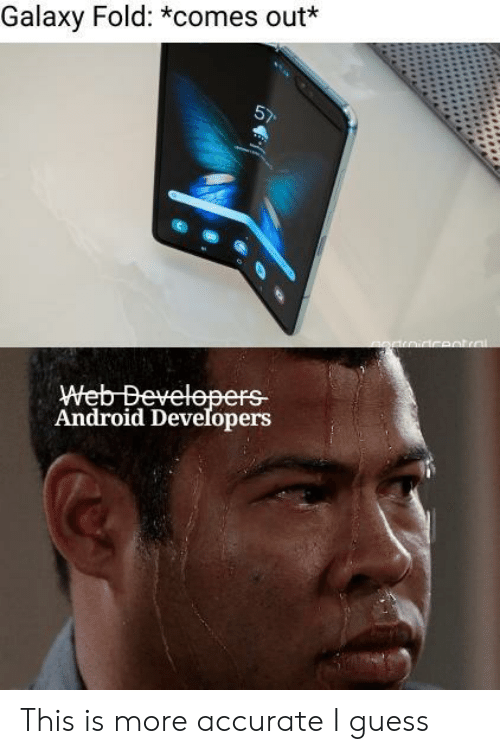 fold: Galaxy Fold: *comes out  Android Developers This is more accurate I guess