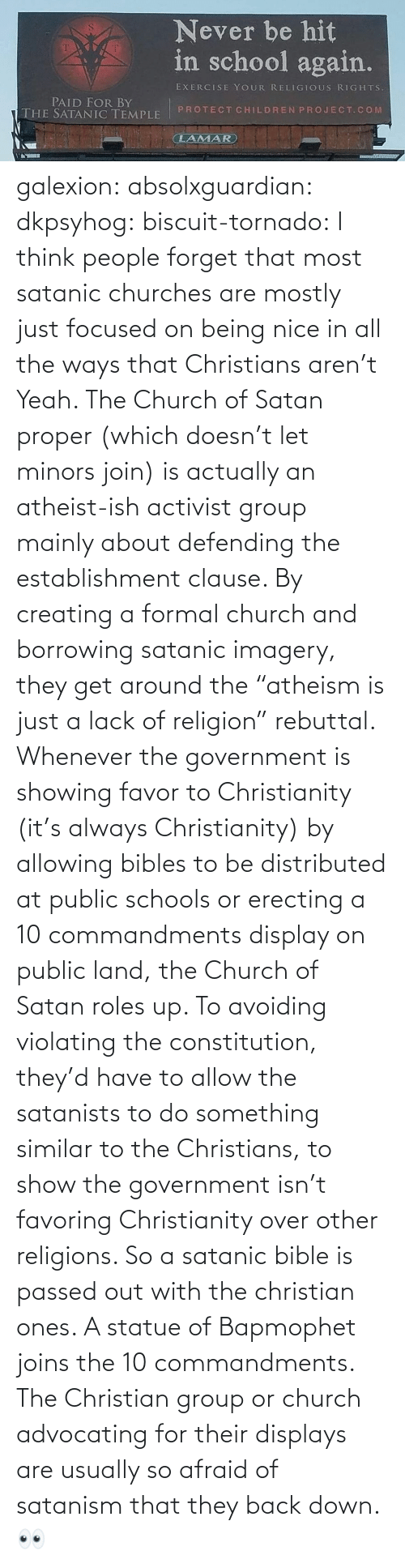 "creating a: galexion:  absolxguardian:  dkpsyhog:  biscuit-tornado:     I think people forget that most satanic churches are mostly just focused on being nice in all the ways that Christians aren't  Yeah. The Church of Satan proper (which doesn't let minors join) is actually an atheist-ish activist group mainly about defending the establishment clause. By creating a formal church and borrowing satanic imagery, they get around the ""atheism is just a lack of religion"" rebuttal. Whenever the government is showing favor to Christianity (it's always Christianity) by allowing bibles to be distributed at public schools or erecting a 10 commandments display on public land, the Church of Satan roles up. To avoiding violating the constitution, they'd have to allow the satanists to do something similar to the Christians, to show the government isn't favoring Christianity over other religions. So a satanic bible is passed out with the christian ones. A statue of Bapmophet joins the 10 commandments. The Christian group or church advocating for their displays are usually so afraid of satanism that they back down.   👀"