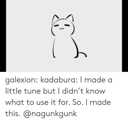 tune: galexion:  kadabura: I made a little tune but I didn't know what to use it for. So. I made this.  @nagunkgunk