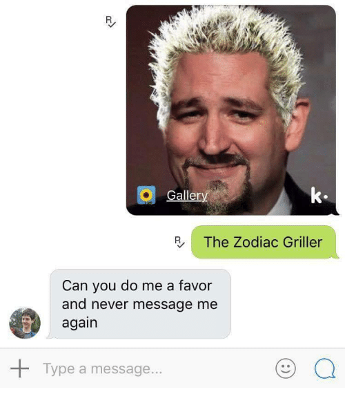 Zodiac, Never, and Can: Galler  k.  R The Zodiac Griller  Can you do me a favor  and never message me  again  Type a message...