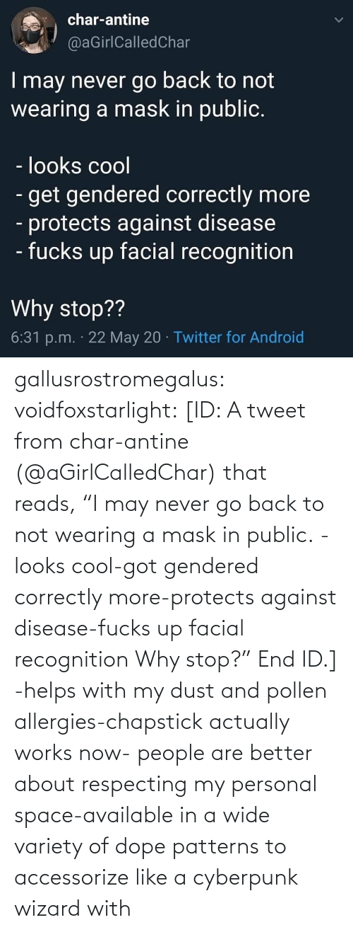 "Wearing: gallusrostromegalus:  voidfoxstarlight: [ID: A tweet from char-antine (@aGirlCalledChar) that reads, ""I may never go back to not wearing a mask in public. -looks cool-got gendered correctly more-protects against disease-fucks up facial recognition Why stop?"" End ID.]    -helps with my dust and pollen allergies-chapstick actually works now- people are better about respecting my personal space-available in a wide variety of dope patterns to accessorize like a cyberpunk wizard with"