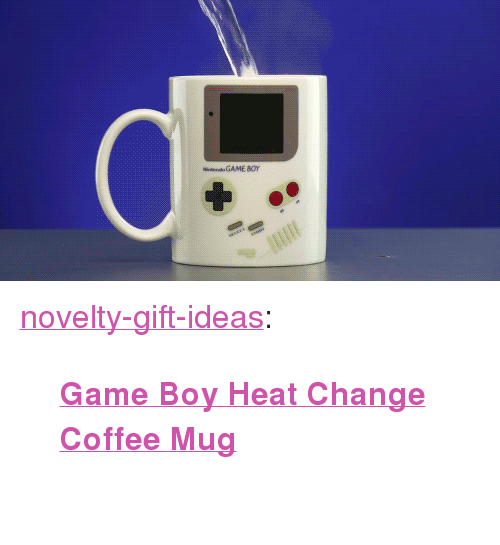 "Coffee Mug: GAME 80r <p><a href=""https://novelty-gift-ideas.tumblr.com/post/164495922713/game-boy-heat-change-coffee-mug"" class=""tumblr_blog"">novelty-gift-ideas</a>:</p><blockquote><p><b><a href=""https://novelty-gift-ideas.com/game-boy-heat-change-coffee-mug/"">  Game Boy Heat Change Coffee Mug</a><br/></b>  <br/></p></blockquote>"
