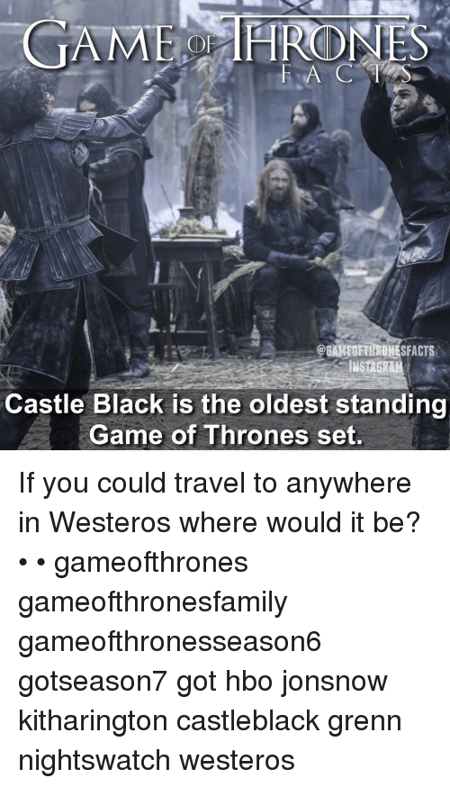 Westero: GAME HIROINES  CGAMEDETHRONESFACTS  INSAGRAM  Castle Black is the oldest standing  Game of Thrones set. If you could travel to anywhere in Westeros where would it be? • • gameofthrones gameofthronesfamily gameofthronesseason6 gotseason7 got hbo jonsnow kitharington castleblack grenn nightswatch westeros
