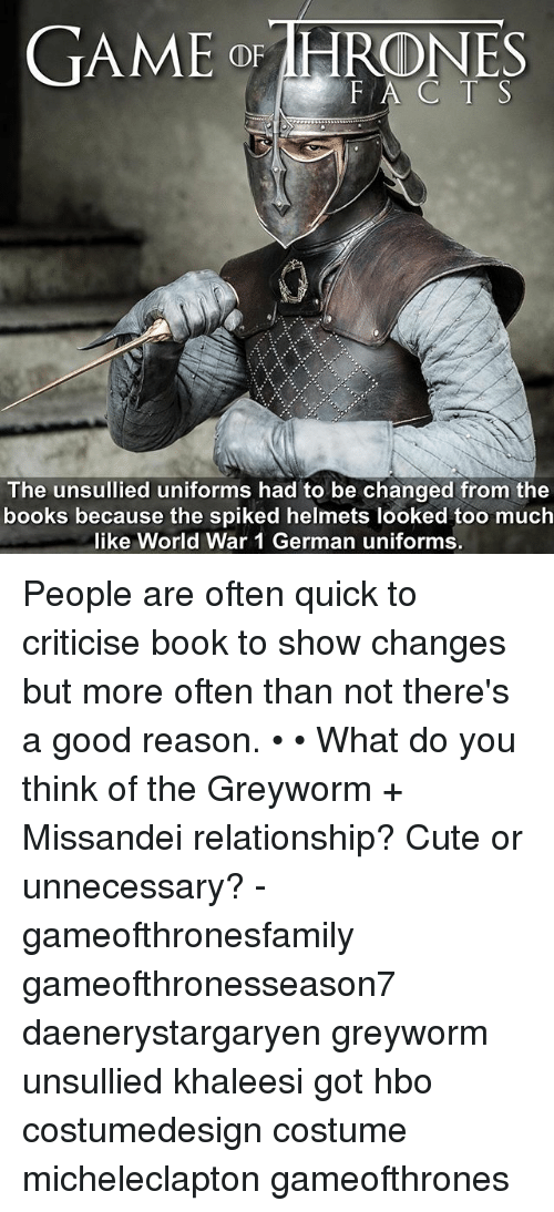 Spiked: GAME o IHRONES  FA C T S  The unsullied uniforms had to be changed from the  books because the spiked helmets looked too much  like World War 1 German uniforms. People are often quick to criticise book to show changes but more often than not there's a good reason. • • What do you think of the Greyworm + Missandei relationship? Cute or unnecessary? - gameofthronesfamily gameofthronesseason7 daenerystargaryen greyworm unsullied khaleesi got hbo costumedesign costume micheleclapton gameofthrones