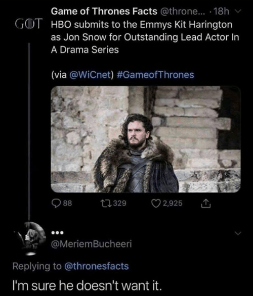 Facts, Game of Thrones, and Hbo: Game of Thrones Facts @throne... . 18h  GOT HBO submits to the Emmys Kit Harington  as Jon Snow for Outstanding Lead Actor In  A Drama Series  (via @WiCnet) #GameofThrones  2,925  t329  88  @MeriemBucheeri  Replying to @thronesfacts  I'm sure he doesn't want it.