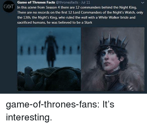 season-4: Game of Thrones Facts @thronesfacts Jul 11  In this scene from Season 4 there are 12 commanders behind the Night King.  There are no records on the first 12 Lord Commanders of the Night's Watch. only  the 13th, the Night's King, who ruled the wall with a White Walker bride and  sacrificed humans, he was believed to be a Stark  GOT game-of-thrones-fans:  It's interesting.
