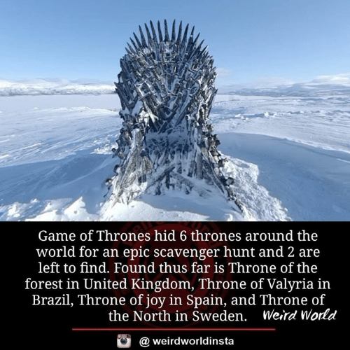 the forest: Game of Thrones hid 6 thrones around the  world for an epic scavenger hunt and 2 are  left to find. Found thus far is Throne of the  forest in United Kingdom, Throne of Valyria in  Brazil, Throne of joy in Spain, and Throne of  the North in Sweden. Weird World  @ weirdworldinsta