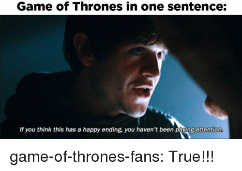 Game of Thrones, True, and Tumblr: Game of Thrones in one sentence:  If you think this has a happy ending, you haven't been paying attention game-of-thrones-fans:  True!!!