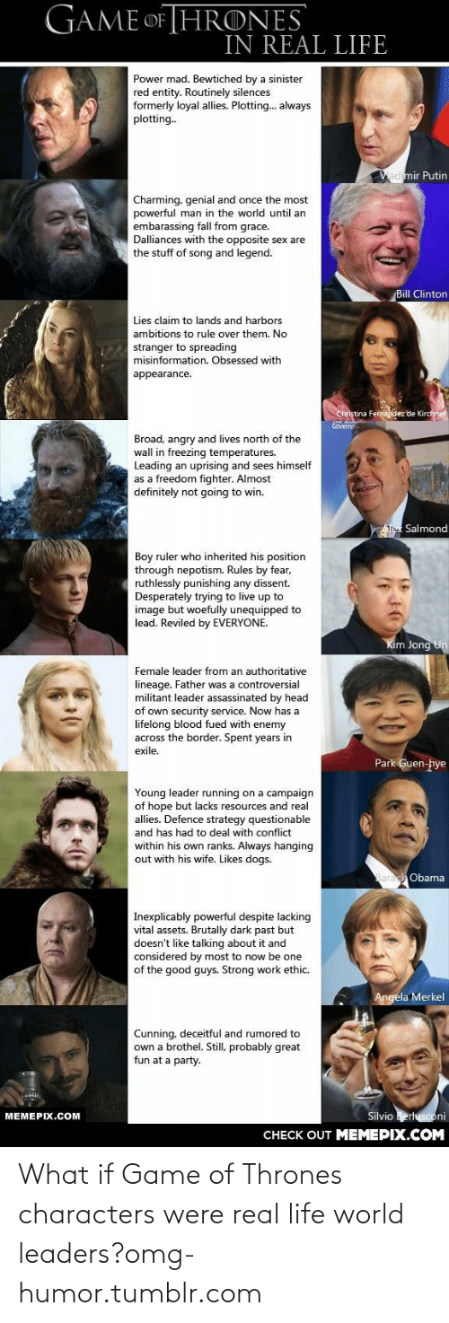 Ambitions: GAME OF THRONES  IN REAL LIFE  Power mad. Bewtiched by a sinister  red entity. Routinely silences  formerly loyal allies. Plotting. always  plotting.  Vadimir Putin  Charming, genial and once the most  powerful man in the world until an  embarassing fall from grace.  Dalliances with the opposite sex are  the stuff of song and legend.  Bill Clinton  Lies claim to lands and harbors  ambitions to rule over them. No  TEstranger to spreading  misinformation. Obsessed with  appearance.  Christina Fernandez de Kirchnef  Covern  Broad, angry and lives north of the  wall in freezing temperatures.  Leading an uprising and sees himself  as a freedom fighter. Almost  definitely not going to win.  Alex Salmond  Boy ruler who inherited his position  through nepotism. Rules by fear,  ruthlessly punishing any dissent.  Desperately trying to live up to  image but woefully unequipped to  lead. Reviled by EVERYONE.  Kim Jong Un  Female leader from an authoritative  lineage. Father was a controversial  militant leader assassinated by head  of own security service. Now has a  lifelong blood fued with enemy  across the border. Spent years in  exile.  Park Guen-hye  Young leader running on a campaign  of hope but lacks resources and real  allies. Defence strategy questionable  and has had to deal with conflict  within his own ranks. Always hanging  out with his wife. Likes dogs.  Obama  Inexplicably powerful despite lacking  vital assets. Brutally dark past but  doesn't like talking about it and  considered by most to now be one  of the good guys. Strong work ethic.  Angela Merkel  Cunning, deceitful and rumored to  own a brothel. Still, probably great  fun at a party.  Silvio Berlusconi  МЕМЕРIХ.СOм  CНЕCK OUT MЕМЕРIХ.COМ What if Game of Thrones characters were real life world leaders?omg-humor.tumblr.com