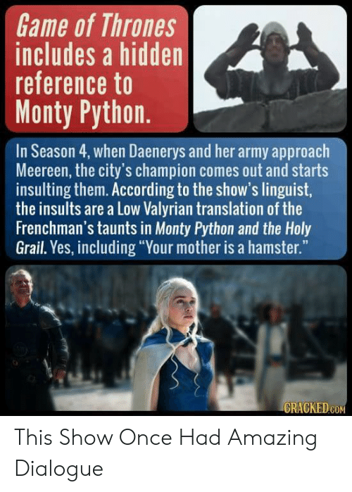 """Game of Thrones, Army, and Game: Game of Thrones  includes a hidden  reference to  Monty Python  In Season 4, when Daenerys and her army approach  Meereen, the city's champion comes out and starts  insulting them. According to the show's linguist,  the insults are a Low Valyrian translation of the  Frenchman's taunts in Monty Python and the Holy  Grail. Yes, including """"Your mother is a hamster.""""  GRACKED.GON This Show Once Had Amazing Dialogue"""