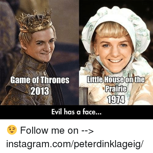 Instagram, Little House on the Prairie, and Memes: Game of Thrones  Little House on the  Prairie  2013  1974  Evil has a face... 😉 Follow me on --> instagram.com/peterdinklageig/