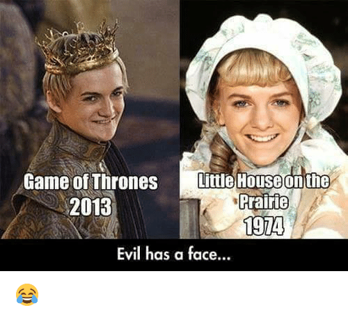 little house: Game of Thrones  Little House on the  rrairie  2013  1974  Evil has a face... 😂