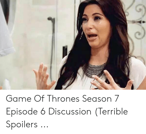 7 Episode 6: Game Of Thrones Season 7 Episode 6 Discussion (Terrible Spoilers ...