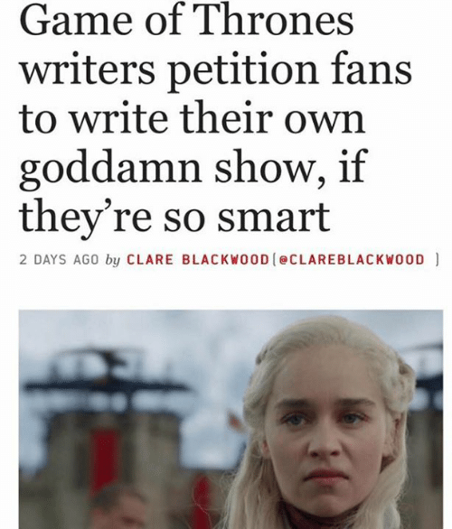 Dank, Game of Thrones, and Game: Game of Thrones  writers petition fans  to write their own  goddamn show, if  they're so smart  2 DAYS AGO by CLARE BLACKWOOD eCLAREBLACKWO0D