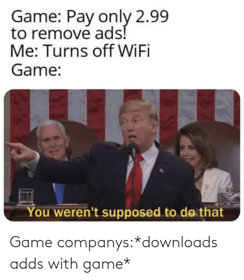 Wifi: Game: Pay only 2.99  to remove ads!  Me: Turns off WiFi  Game:  You weren't supposed to do that Game companys:*downloads adds with game*