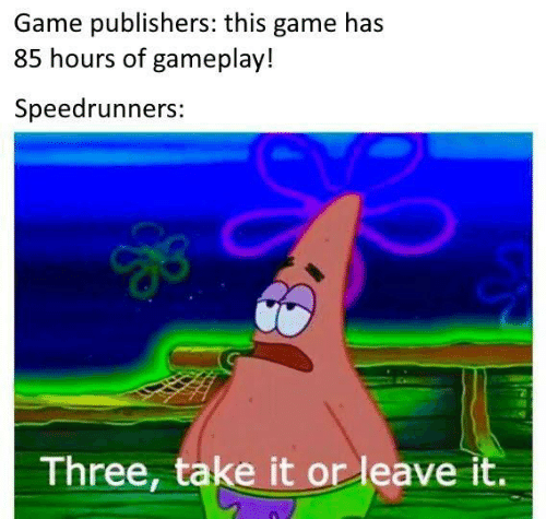 Leave It: Game publishers: this game has  85 hours of gameplay!  Speedrunners:  Three, take it or leave it.