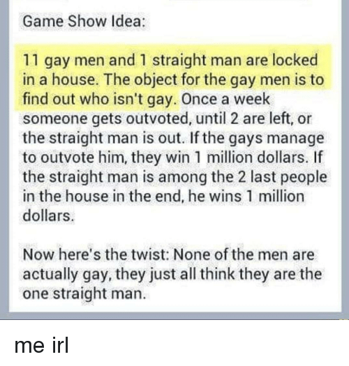the twist: Game Show Idea  11 gay men and 1 straight man are locked  in a house. The object for the gay men is to  find out who isn't gay. Once a week  someone gets outvoted, until 2 are left, or  the straight man is out. If the gays manage  to outvote him, they win 1 million dollars. If  the straight man is among the 2 last people  in the house in the end, he wins 1 million  dollars  Now here's the twist: None of the men are  actually gay, they just all think they are the  one straight man. me irl
