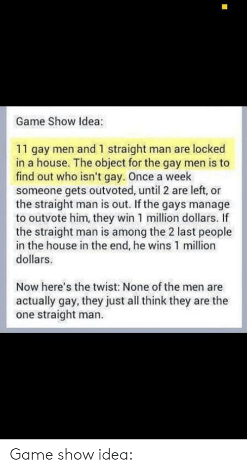 the twist: Game Show Idea:  11 gay men and 1 straight man are locked  in a house. The object for the gay men is to  find out who isn't gay. Once a week  someone gets outvoted, until 2 are left, or  the straight man is out. If the gays manage  to outvote him, they win 1 million dollars. If  the straight man is among the 2 last people  in the house in the end, he wins 1 million  dollars.  Now here's the twist: None of the men are  actually gay, they just all think they are the  one straight man. Game show idea: