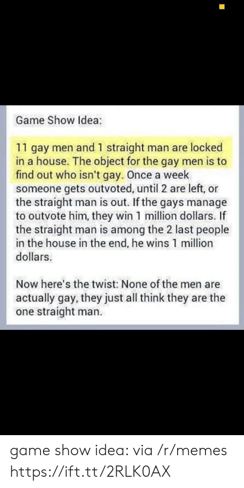 the twist: Game Show Idea:  11 gay men and 1 straight man are locked  in a house. The object for the gay men is to  find out who isn't gay. Once a week  someone gets outvoted, until 2 are left, or  the straight man is out. If the gays manage  to outvote him, they win 1 million dollars. If  the straight man is among the 2 last people  in the house in the end, he wins 1 million  dollars  Now here's the twist: None of the men are  actually gay, they just all think they are the  one straight man. game show idea: via /r/memes https://ift.tt/2RLK0AX