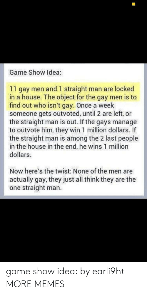 the twist: Game Show Idea:  11 gay men and 1 straight man are locked  in a house. The object for the gay men is to  find out who isn't gay. Once a week  someone gets outvoted, until 2 are left, or  the straight man is out. If the gays manage  to outvote him, they win 1 million dollars. If  the straight man is among the 2 last people  in the house in the end, he wins 1 million  dollars  Now here's the twist: None of the men are  actually gay, they just all think they are the  one straight man. game show idea: by earli9ht MORE MEMES