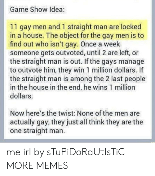 the twist: Game Show Idea  11 gay men and 1 straight man are locked  in a house. The object for the gay men is to  find out who isn't gay. Once a week  someone gets outvoted, until 2 are left, or  the straight man is out. If the gays manage  to outvote him, they win 1 million dollars. If  the straight man is among the 2 last people  in the house in the end, he wins 1 million  dollars  Now here's the twist: None of the men are  actually gay, they just all think they are the  one straight man. me irl by sTuPiDoRaUtIsTiC MORE MEMES