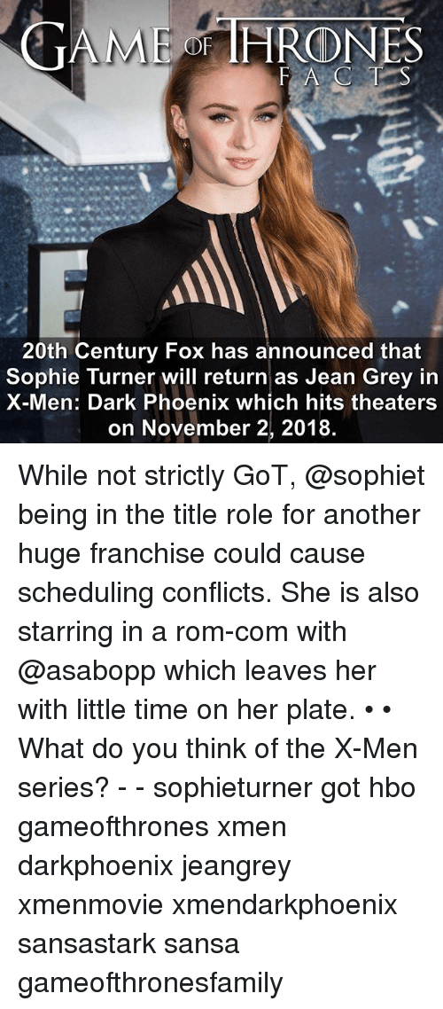jean grey: GAME THRONES  20th Century Fox has announced that  Sophie Turner will return as Jean Grey in  X-Men: Dark Phoenix which hits theaters  on November 2, 2018. While not strictly GoT, @sophiet being in the title role for another huge franchise could cause scheduling conflicts. She is also starring in a rom-com with @asabopp which leaves her with little time on her plate. • • What do you think of the X-Men series? - - sophieturner got hbo gameofthrones xmen darkphoenix jeangrey xmenmovie xmendarkphoenix sansastark sansa gameofthronesfamily