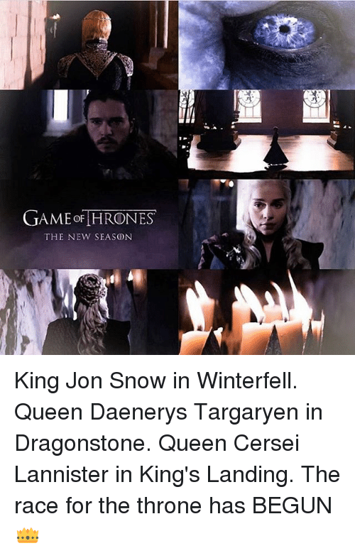 Cersei Lannister: GAME THRONES  THE NEW SEASON King Jon Snow in Winterfell. Queen Daenerys Targaryen in Dragonstone. Queen Cersei Lannister in King's Landing. The race for the throne has BEGUN👑