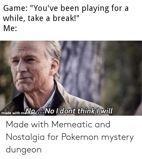 "pokemon mystery dungeon: Game: ""You've been playing for a  while, take a break!""  Me:  made with memaec No Idont thinki will  natic Made with Memeatic and Nostalgia for Pokemon mystery dungeon"