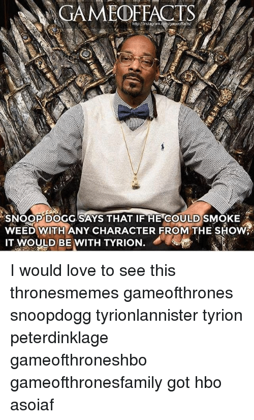 Snoop Dogge: GAMEOFFACTS  SNOOP DOGG SAYS THAT IF HE COULDSMOKE  WEED WITH ANY CHARACTER FROM THE SHOW  IT  MOULD BE WITH TYRION. I would love to see this thronesmemes gameofthrones snoopdogg tyrionlannister tyrion peterdinklage gameofthroneshbo gameofthronesfamily got hbo asoiaf