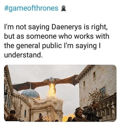 Game of Thrones, The General, and Gameofthrones:  #gameofthrones  I'm not saying Daenerys is right,  but as someone who works with  the general public l'm saying  understand