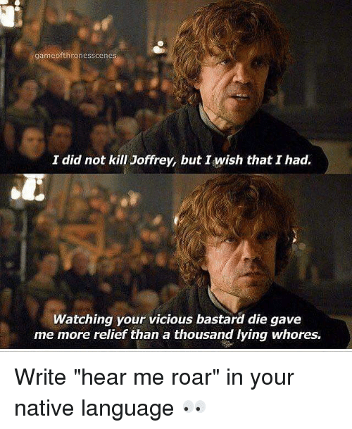 "Memes, Vicious, and Lying: gameofthronesscenes  I did not kill Joffrey, but wish that I had.  Watching your vicious bastard die gave  me more relief than a thousand lying whores. Write ""hear me roar"" in your native language 👀"