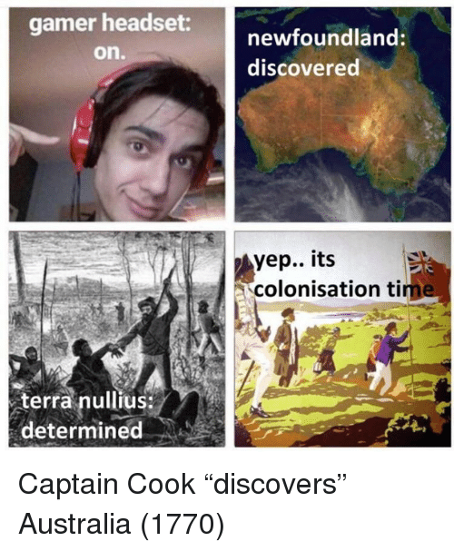 """Australia, Terra, and Captain Cook: gamer headset  on.  newfoundland:  discovered  yep.. its  colonisation tim  terra nullius  determined Captain Cook """"discovers"""" Australia (1770)"""