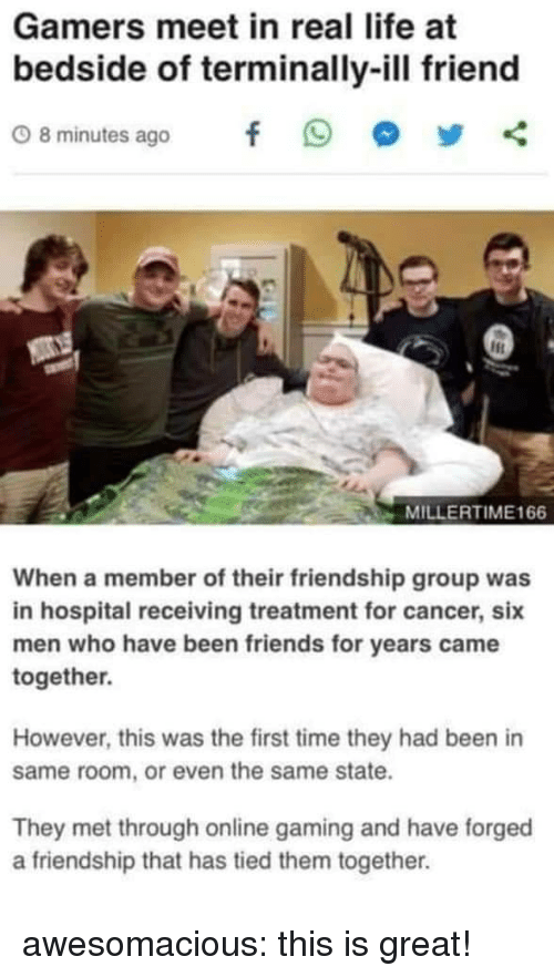 Friends, Life, and Tumblr: Gamers meet in real life at  bedside of terminally-ill friend  08minutes ago f 9 步く  MILLERTIME166  When a member of their friendship group was  in hospital receiving treatment for cancer, six  men who have been friends for years came  together.  However, this was the first time they had been in  same room, or even the same state.  They met through online gaming and have forged  a friendship that has tied them together. awesomacious:  this is great!