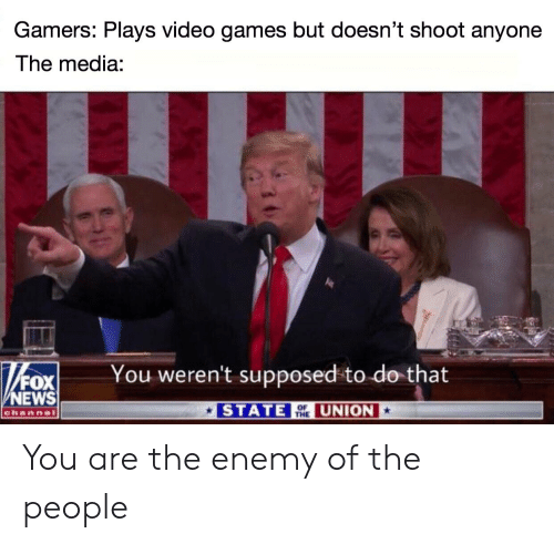 News, Video Games, and Fox News: Gamers: Plays video games but doesn't shoot anyonee  The media:  You weren't supposed to do that  /FOX  NEWS  STATE HE UNION  channel You are the enemy of the people