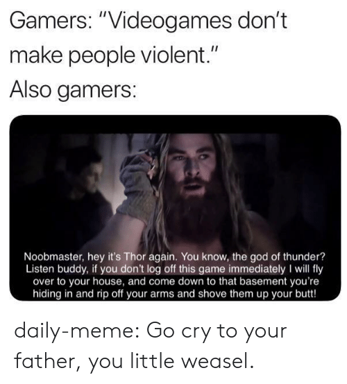 "Butt, God, and Meme: Gamers: ""Videogames don't  II  make people violent.""  Also gamers:  Noobmaster, hey it's Thor again. You know, the god of thunder?  Listen buddy, if you don't log off this game immediately I will fly  over to your house, and come down to that basement you're  hiding in and rip off your arms and shove them up your butt! daily-meme:  Go cry to your father, you little weasel."