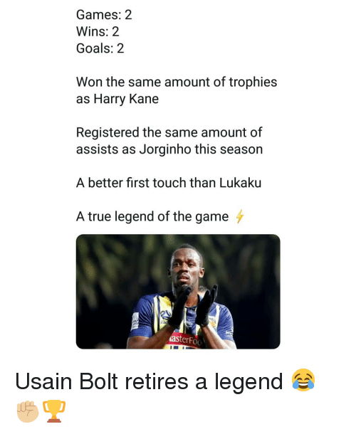 Goals, Memes, and The Game: Games: 2  Wins: 2  Goals: 2  Won the same amount of trophies  as Harry Kane  Registered the same amount of  assists as Jorginho this season  A better first touch than Lukaku  A true legend of the game  asterFoo Usain Bolt retires a legend 😂✊🏼🏆