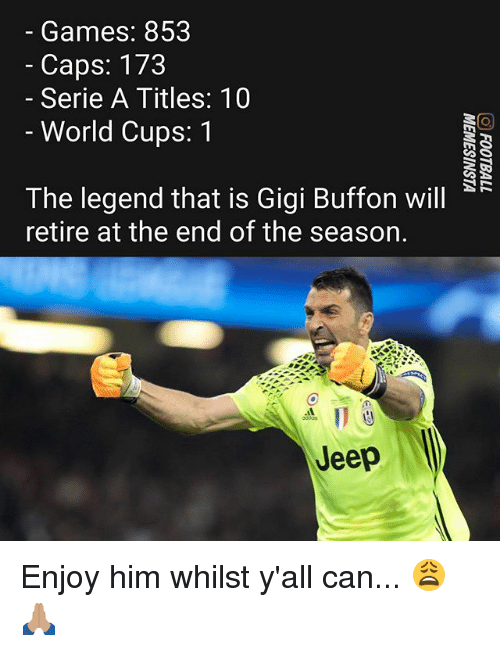serie a: Games: 853  - Caps: 173  Serie A Titles: 10  - World Cups: 1  The legend that is Gigi Buffon will  retire at the end of the season.  点11e  Jeep Enjoy him whilst y'all can... 😩🙏🏽