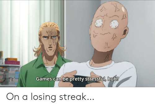 Huh, Games, and Can: Games can be pretty stressful, huh? On a losing streak…