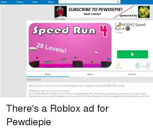 """Clock, Friends, and Run: Games  Catalog  Create  Robux  Search  SUBSCRIBE TO PEWDIEPIE!  beat t-series!  sponsored by  ADVERTISEMENT  Report  MOON!] Speed  Speed Run  Run 4 (  By Vurse  28 Levels  Favorite  373K+  92K+  About  Store  Servers  Description  NEW Dimensions! Unlock dimensions by beating the game! Also, unlock game modes like ZOMBIE MODE with stars  UPDATE] Use code """"Moon"""" for a new dimension!  Join in the fast paced fun and test your skill with this challenging platformer! There are 30 unique levels to run and parkour through to victory  Each level has a unique song and appearance.. Can you reach the tinal level? Race your friends, or race against the clock and keep an eye on the"""
