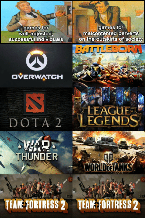 Dota 2: games for  well-adjusted,  games for  malcontented perverts  on the outskirts of society  successful individuals  BATTLEBORN  OVERWATCH  LEAGUE  LEGENDS  DOTA 2  THUNDER  WORLDOFIANKS  TEAM FORTRESS 2  TEAM FORTRESS 2