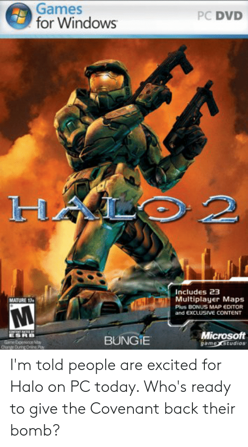 Halo, Microsoft, and Windows: Games  for Windows  PC DVD  HALO 2  Includes 23  Multiplayer Maps  MATURE 17  Plus BONUS MAP EDITOR  and EXCLUSIVE CONTENT  CONTENRT  ESRB  Microsoft  game studios  BUNGIE  Game Expetence May  Ohange During Online Pay I'm told people are excited for Halo on PC today. Who's ready to give the Covenant back their bomb?