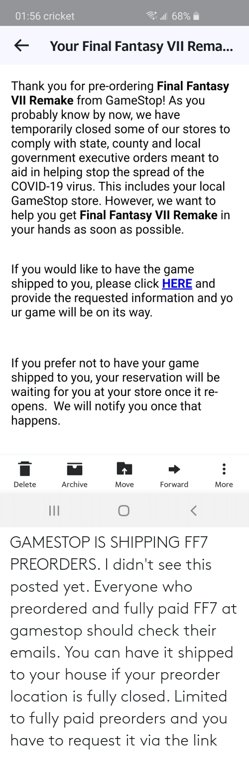 Emails: GAMESTOP IS SHIPPING FF7 PREORDERS. I didn't see this posted yet. Everyone who preordered and fully paid FF7 at gamestop should check their emails. You can have it shipped to your house if your preorder location is fully closed. Limited to fully paid preorders and you have to request it via the link