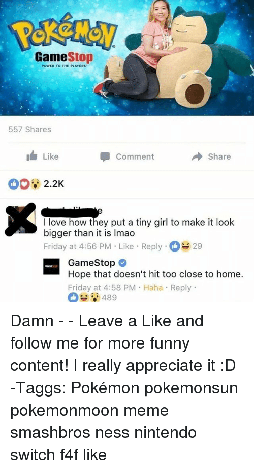 Friday, Funny, and Gamestop: GameStop  POWER TO THE PLAYERS  557 Shares  I Like  Comment  Share  I love how they put a tiny girl to make it look  bigger than it is Imao  Friday at 4:56 PM . Like-Reply-C 29  GameStop  Hope that doesn't hit too close to home  Friday at 4:58 PM Haha Reply Damn - - Leave a Like and follow me for more funny content! I really appreciate it :D -Taggs: Pokémon pokemonsun pokemonmoon meme smashbros ness nintendo switch f4f like