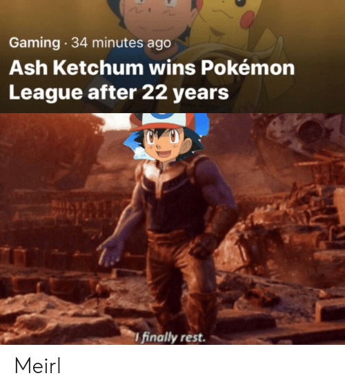Ash Ketchum: Gaming 34 minutes ago  Ash Ketchum wins Pokémon  League after 22 years  I finally rest. Meirl