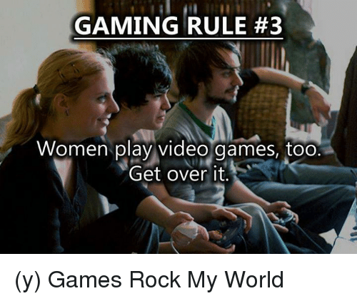 3 women: GAMING RULE #3  Women play video games, too  Get over it (y) Games Rock My World